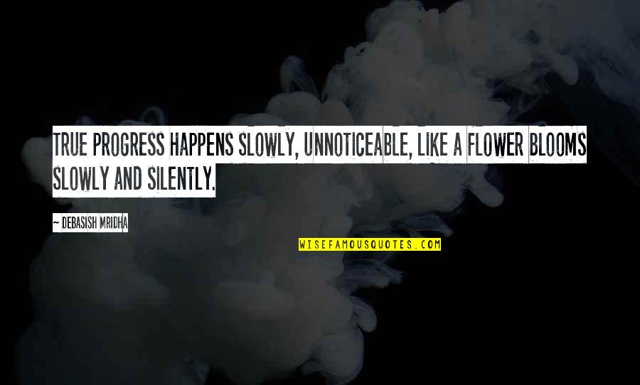 D.a.m.a Quotes By Debasish Mridha: True progress happens slowly, unnoticeable, like a flower