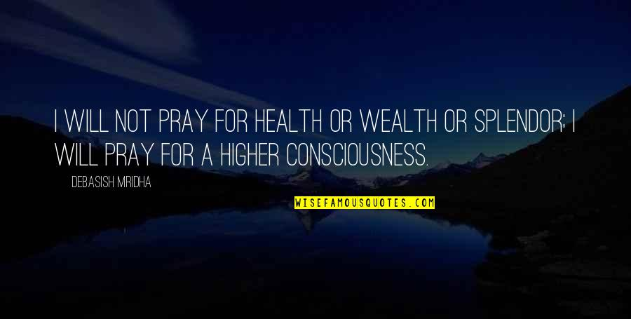 D.a.m.a Quotes By Debasish Mridha: I will not pray for health or wealth