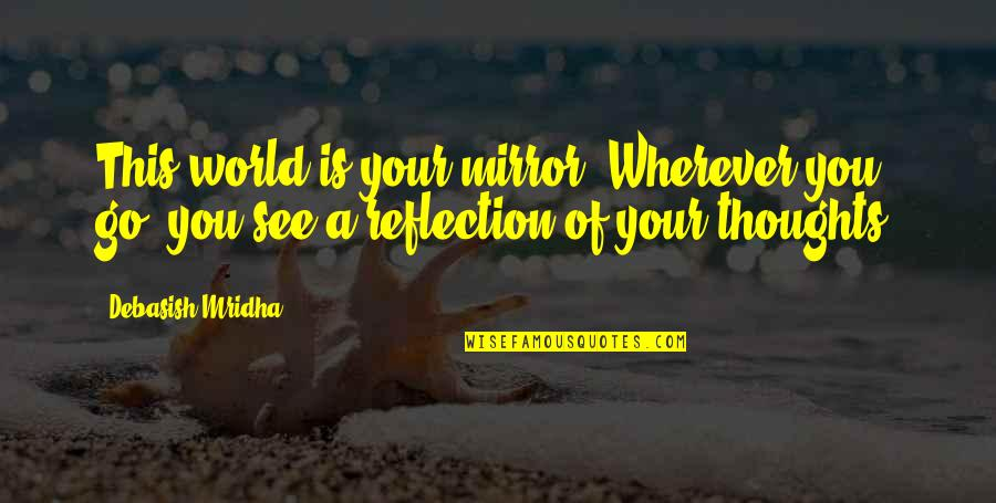 D.a.m.a Quotes By Debasish Mridha: This world is your mirror. Wherever you go,
