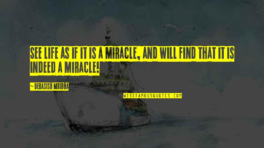 D.a.m.a Quotes By Debasish Mridha: See life as if it is a miracle,