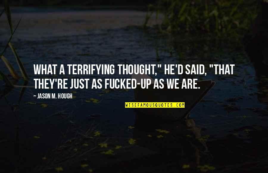 """D.a.m.a Quotes By Jason M. Hough: What a terrifying thought,"""" he'd said, """"that they're"""