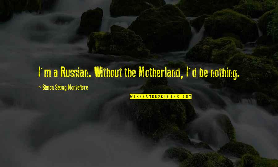 D.a.m.a Quotes By Simon Sebag Montefiore: I'm a Russian. Without the Motherland, I'd be
