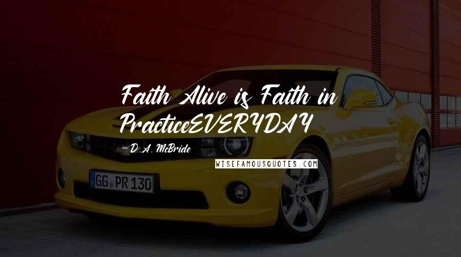 D.A. McBride quotes: Faith Alive is Faith in PracticeEVERYDAY