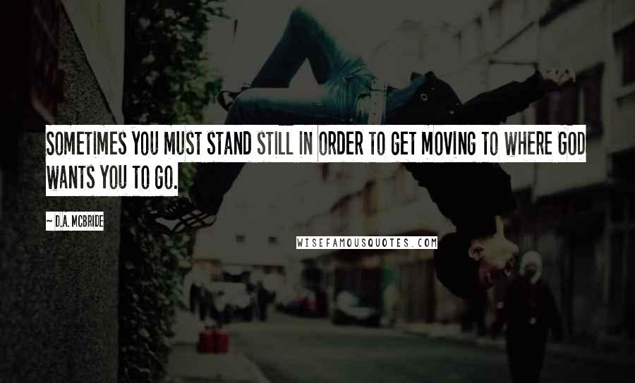 D.A. McBride quotes: Sometimes you must stand still in order to get moving to where GOD wants you to go.