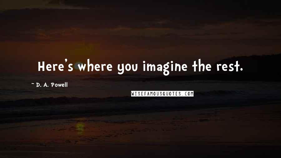 D. A. Powell quotes: [Here's where you imagine the rest.]