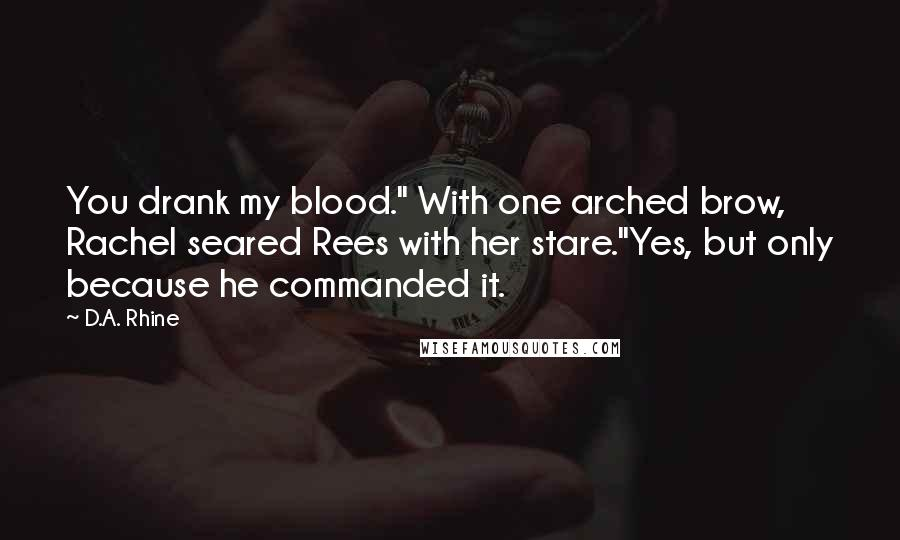 """D.A. Rhine quotes: You drank my blood."""" With one arched brow, Rachel seared Rees with her stare.""""Yes, but only because he commanded it."""