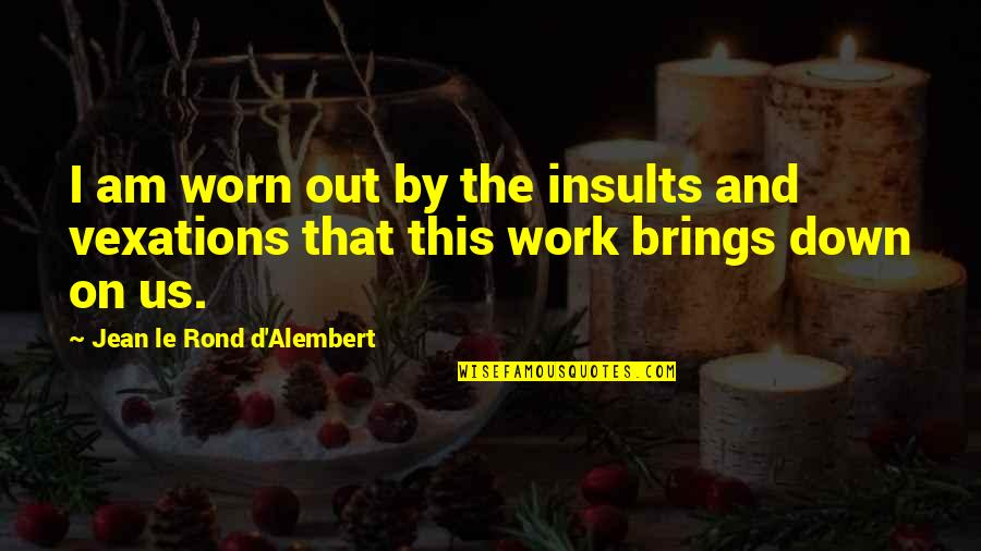 D Alembert Quotes By Jean Le Rond D'Alembert: I am worn out by the insults and