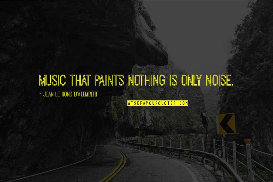 D Alembert Quotes By Jean Le Rond D'Alembert: Music that paints nothing is only noise.