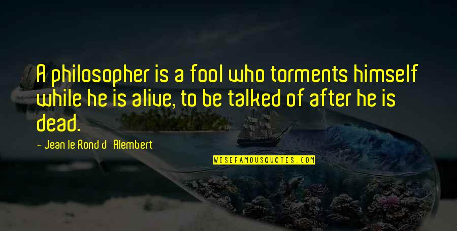 D Alembert Quotes By Jean Le Rond D'Alembert: A philosopher is a fool who torments himself
