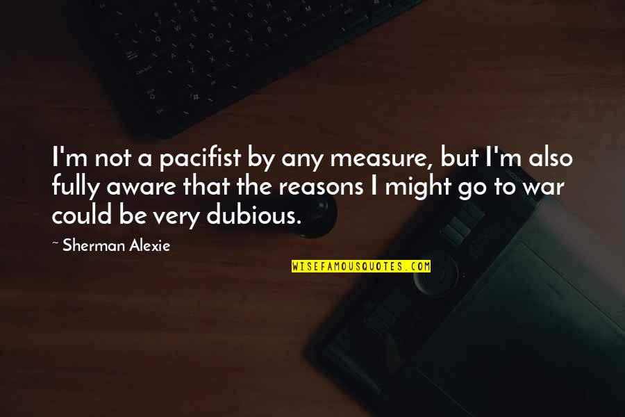 D Alembert Quotes By Sherman Alexie: I'm not a pacifist by any measure, but