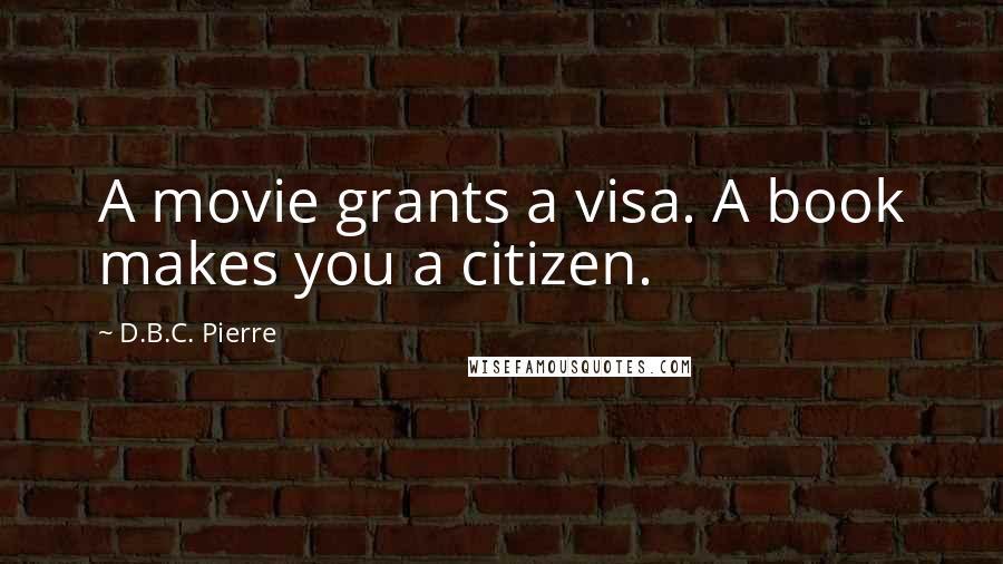 D.B.C. Pierre quotes: A movie grants a visa. A book makes you a citizen.