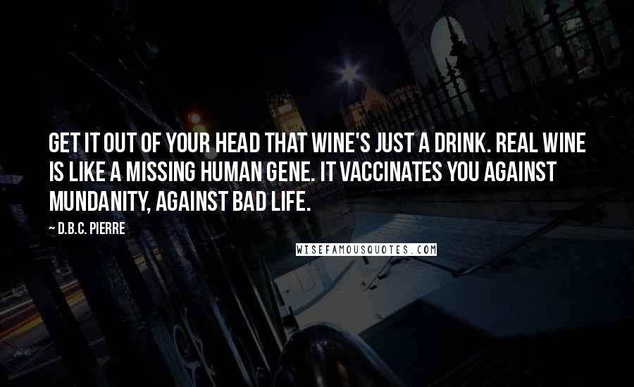 D.B.C. Pierre quotes: Get it out of your head that wine's just a drink. Real wine is like a missing human gene. It vaccinates you against mundanity, against bad life.