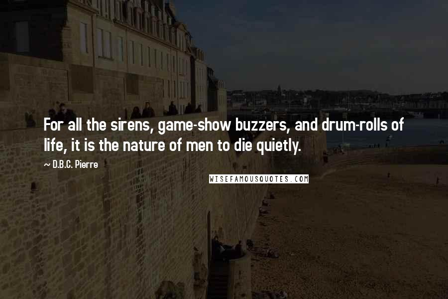 D.B.C. Pierre quotes: For all the sirens, game-show buzzers, and drum-rolls of life, it is the nature of men to die quietly.