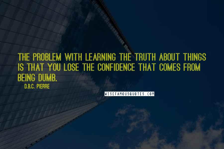 D.B.C. Pierre quotes: The problem with learning the truth about things is that you lose the confidence that comes from being dumb.