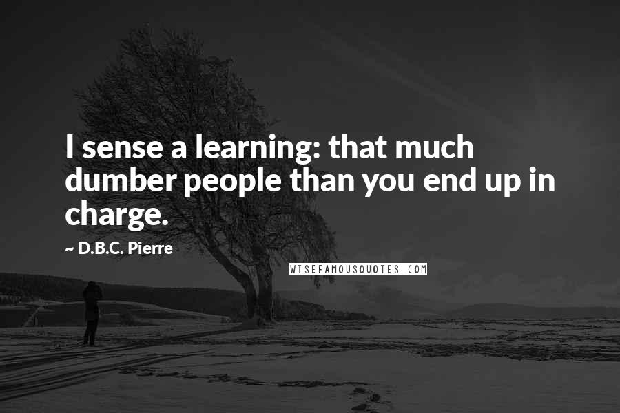 D.B.C. Pierre quotes: I sense a learning: that much dumber people than you end up in charge.