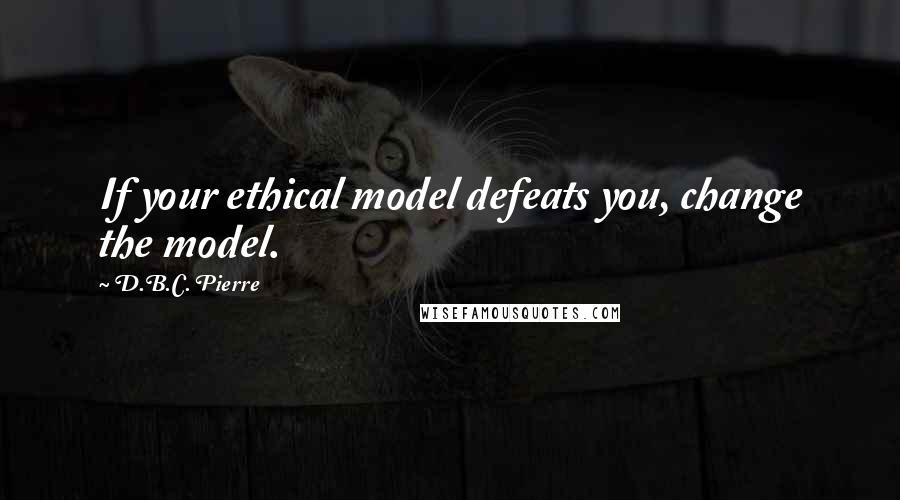 D.B.C. Pierre quotes: If your ethical model defeats you, change the model.