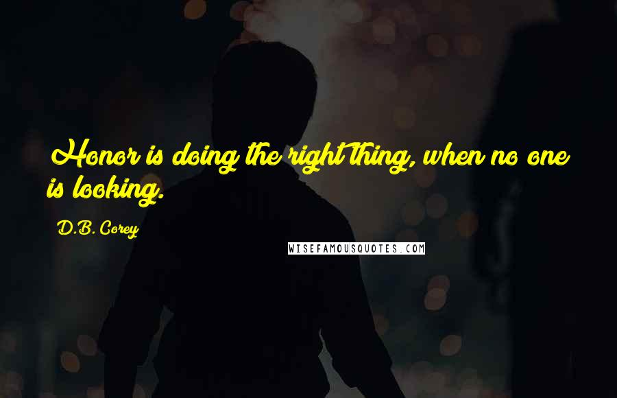 D.B. Corey quotes: Honor is doing the right thing, when no one is looking.