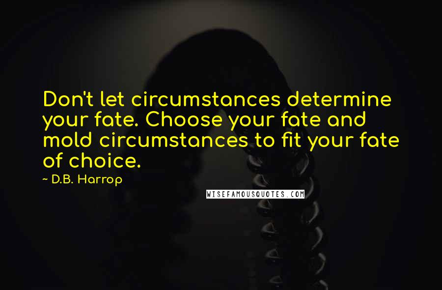 D.B. Harrop quotes: Don't let circumstances determine your fate. Choose your fate and mold circumstances to fit your fate of choice.
