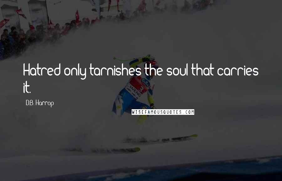 D.B. Harrop quotes: Hatred only tarnishes the soul that carries it.
