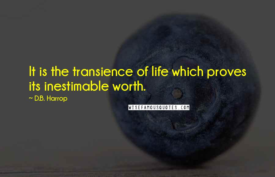 D.B. Harrop quotes: It is the transience of life which proves its inestimable worth.