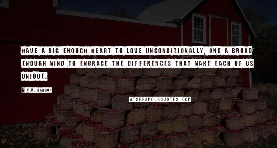 D.B. Harrop quotes: Have a big enough heart to love unconditionally, and a broad enough mind to embrace the differences that make each of us unique.