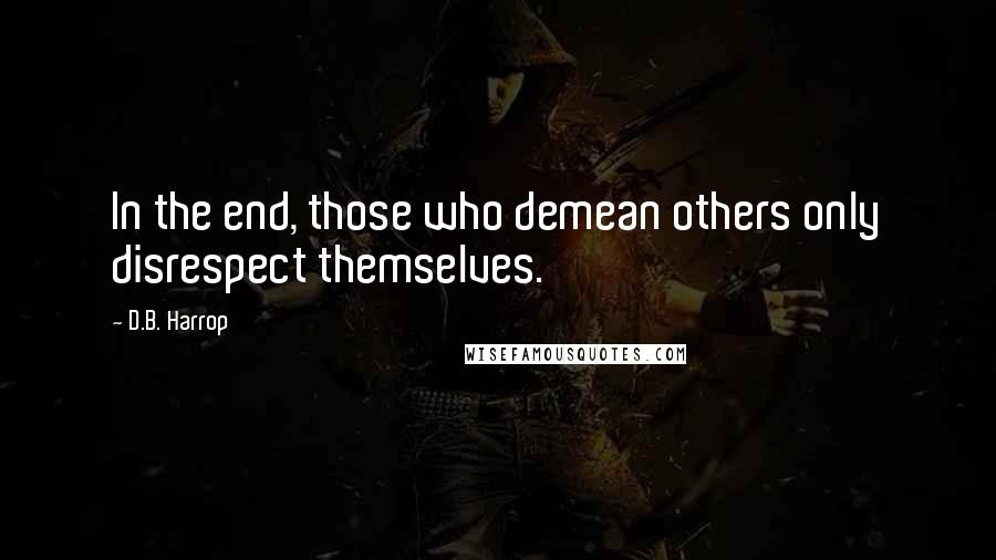 D.B. Harrop quotes: In the end, those who demean others only disrespect themselves.