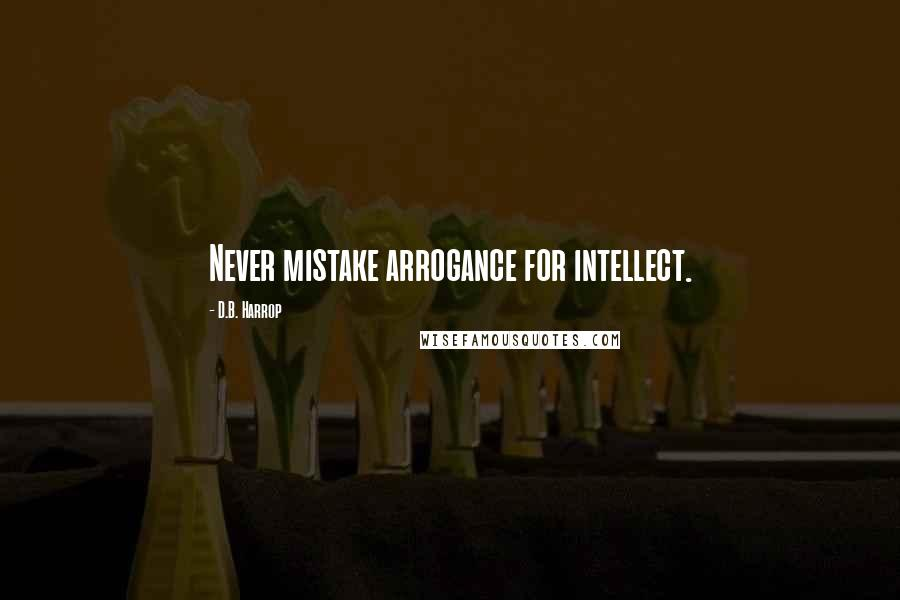 D.B. Harrop quotes: Never mistake arrogance for intellect.