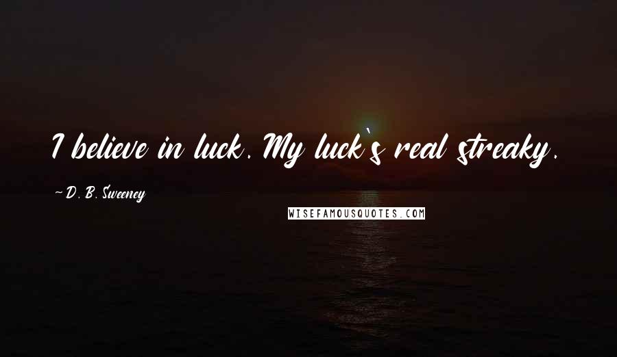 D. B. Sweeney quotes: I believe in luck. My luck's real streaky.