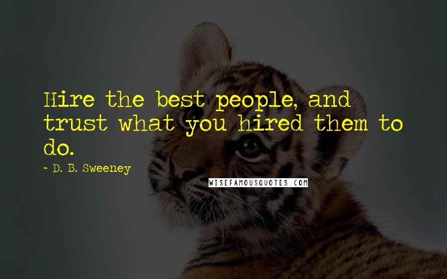 D. B. Sweeney quotes: Hire the best people, and trust what you hired them to do.