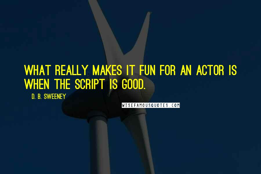 D. B. Sweeney quotes: What really makes it fun for an actor is when the script is good.