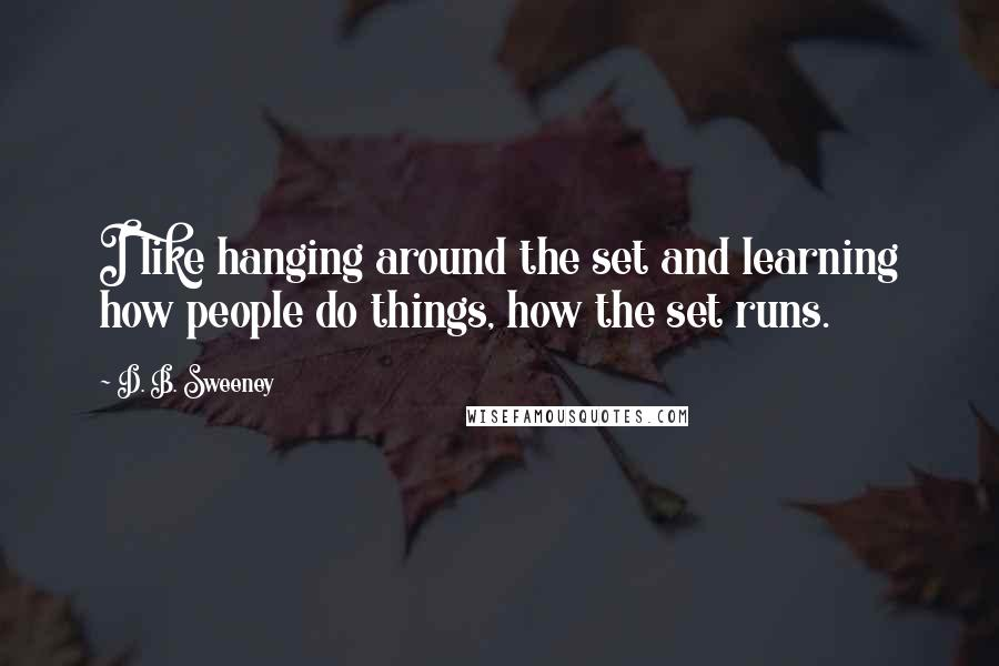 D. B. Sweeney quotes: I like hanging around the set and learning how people do things, how the set runs.