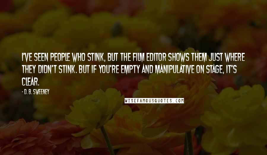 D. B. Sweeney quotes: I've seen people who stink, but the film editor shows them just where they didn't stink. But if you're empty and manipulative on stage, it's clear.