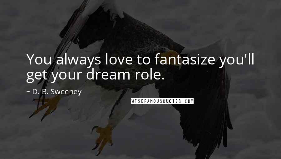 D. B. Sweeney quotes: You always love to fantasize you'll get your dream role.