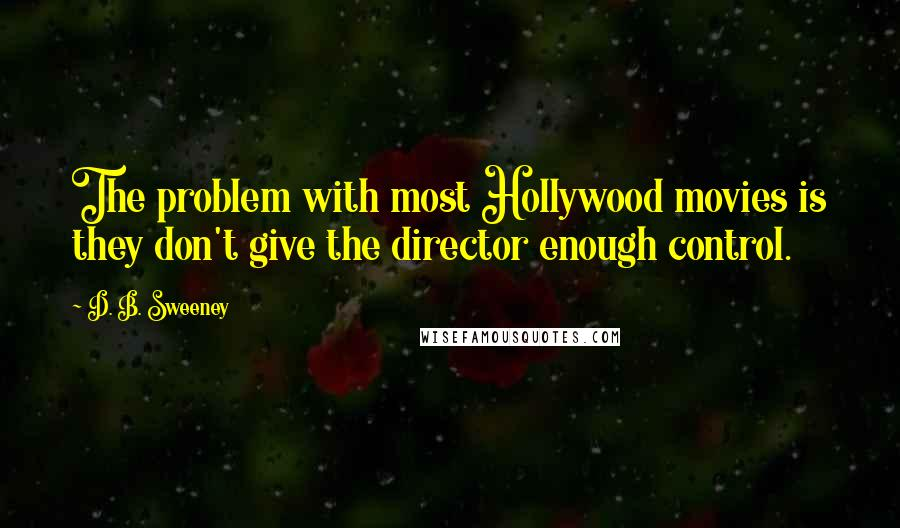 D. B. Sweeney quotes: The problem with most Hollywood movies is they don't give the director enough control.