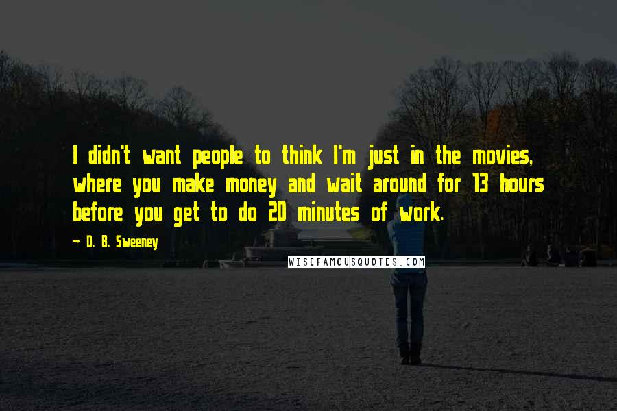 D. B. Sweeney quotes: I didn't want people to think I'm just in the movies, where you make money and wait around for 13 hours before you get to do 20 minutes of work.