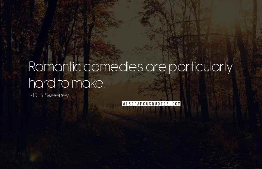 D. B. Sweeney quotes: Romantic comedies are particularly hard to make.