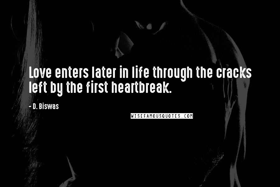 D. Biswas quotes: Love enters later in life through the cracks left by the first heartbreak.