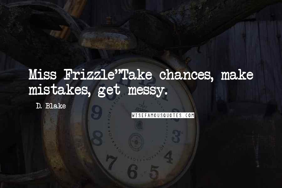 """D. Blake quotes: Miss Frizzle""""Take chances, make mistakes, get messy."""