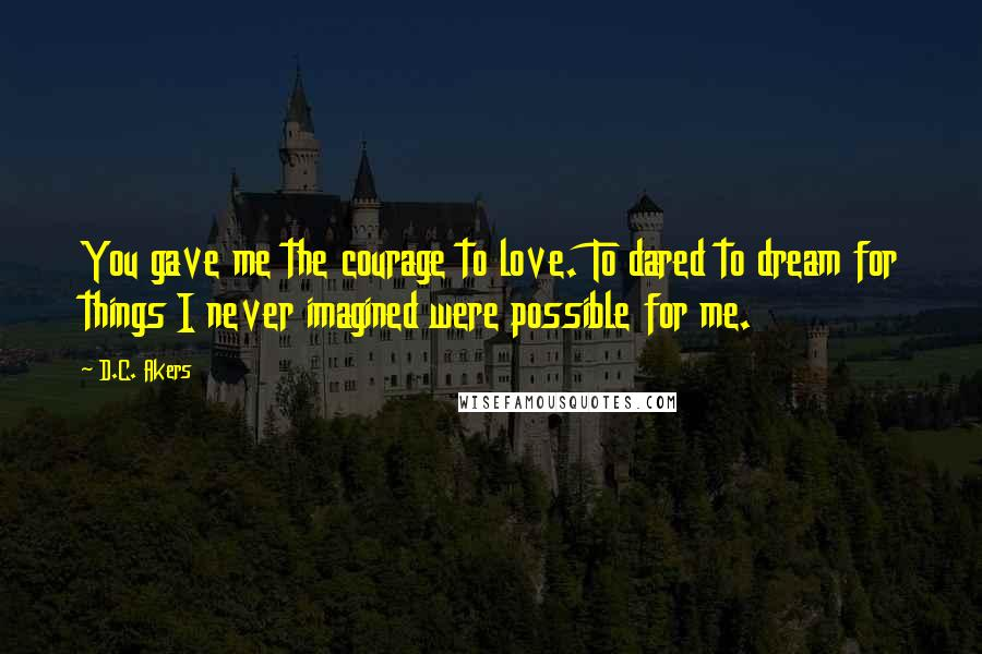 D.C. Akers quotes: You gave me the courage to love. To dared to dream for things I never imagined were possible for me.
