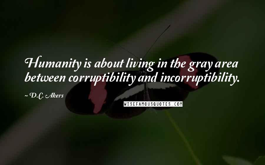 D.C. Akers quotes: Humanity is about living in the gray area between corruptibility and incorruptibility.