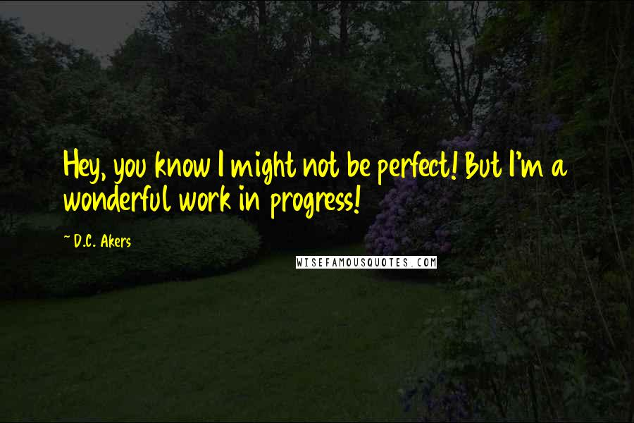D.C. Akers quotes: Hey, you know I might not be perfect! But I'm a wonderful work in progress!