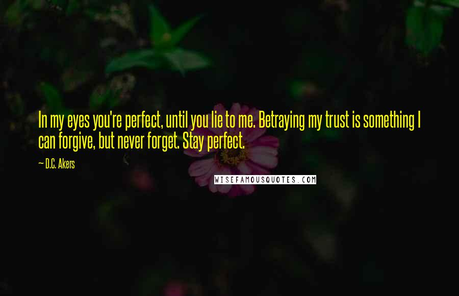 D.C. Akers quotes: In my eyes you're perfect, until you lie to me. Betraying my trust is something I can forgive, but never forget. Stay perfect.