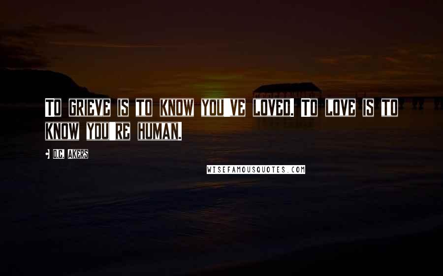 D.C. Akers quotes: To grieve is to know you've loved. To love is to know you're human.