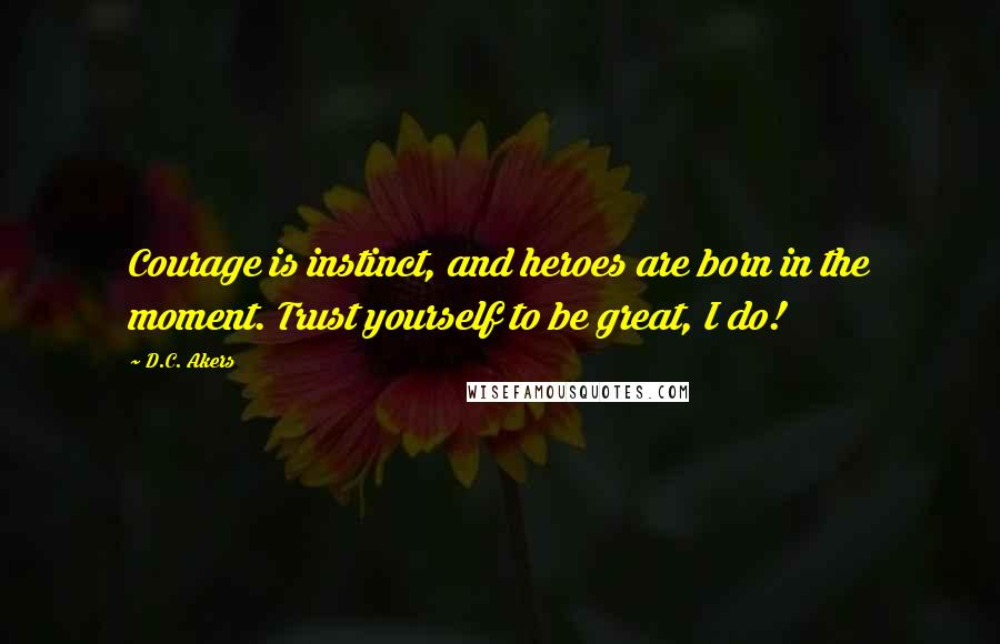 D.C. Akers quotes: Courage is instinct, and heroes are born in the moment. Trust yourself to be great, I do!