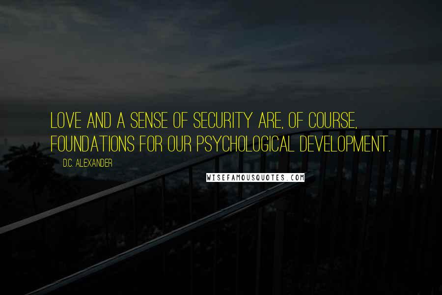 D.C. Alexander quotes: Love and a sense of security are, of course, foundations for our psychological development.
