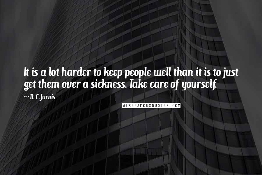 D. C. Jarvis quotes: It is a lot harder to keep people well than it is to just get them over a sickness. Take care of yourself.