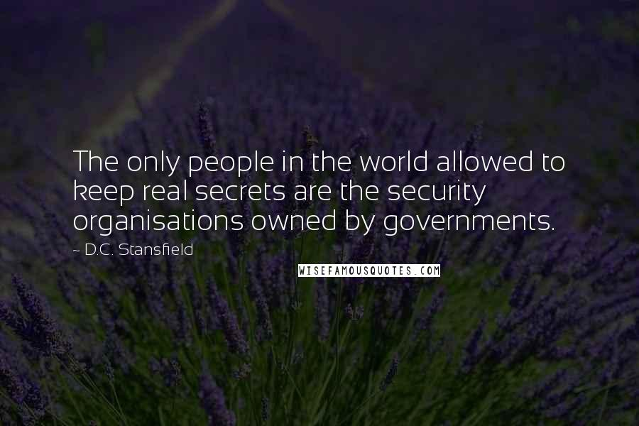 D.C. Stansfield quotes: The only people in the world allowed to keep real secrets are the security organisations owned by governments.