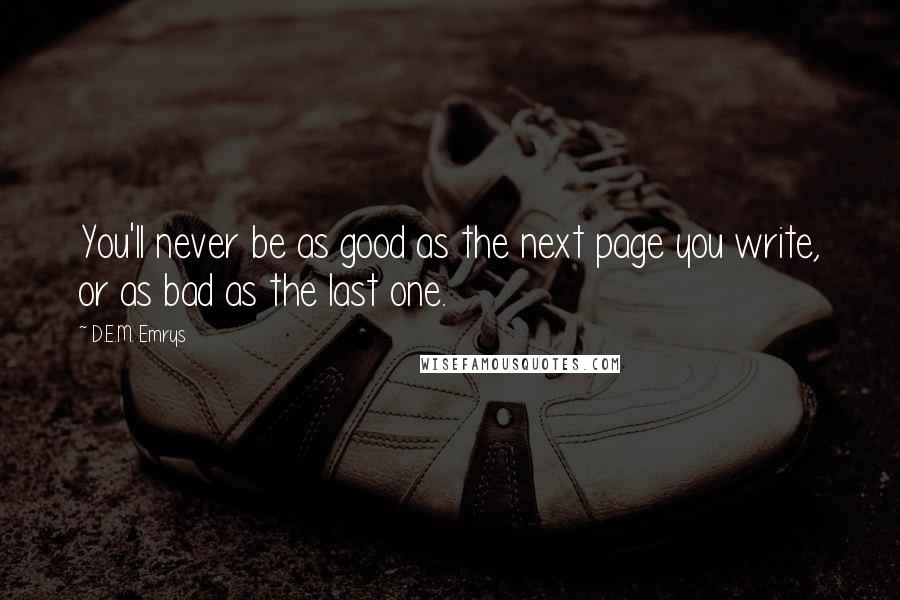 D.E.M. Emrys quotes: You'll never be as good as the next page you write, or as bad as the last one.
