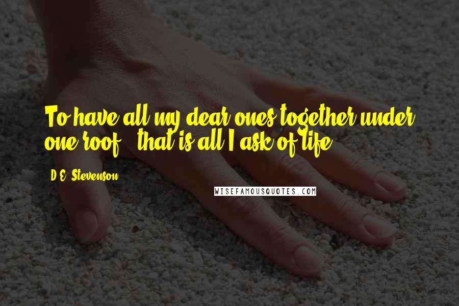 D.E. Stevenson quotes: To have all my dear ones together under one roof - that is all I ask of life ...