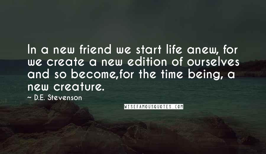 D.E. Stevenson quotes: In a new friend we start life anew, for we create a new edition of ourselves and so become,for the time being, a new creature.